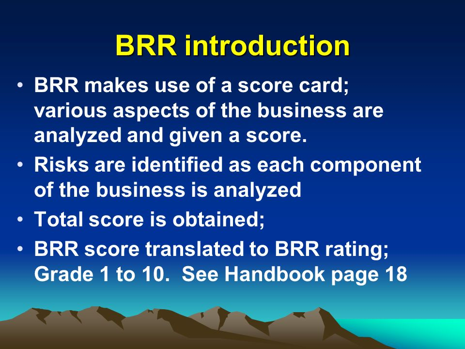 BRR introductionBRR makes use of a score card; various aspects of the business are analyzed and given a score.