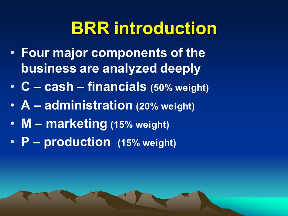 BRR introduction Four major components of the business are analyzed deeply. C – cash – financials (50% weight)
