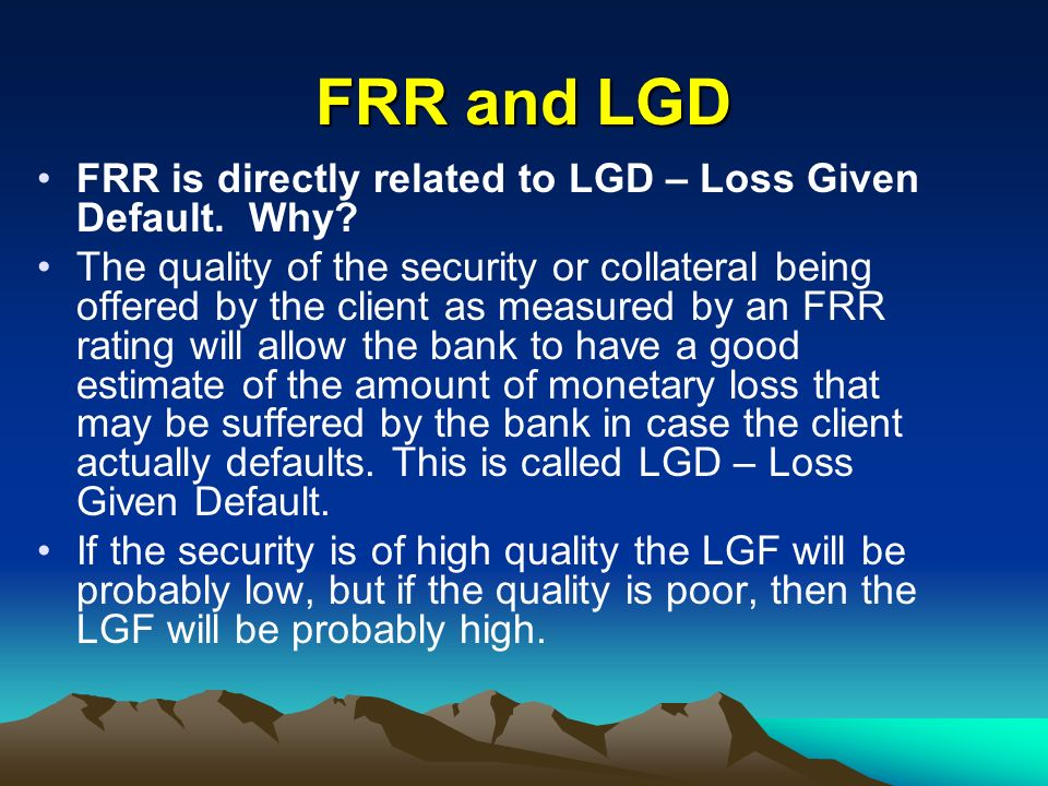 FRR and LGD FRR is directly related to LGD – Loss Given Default. Why
