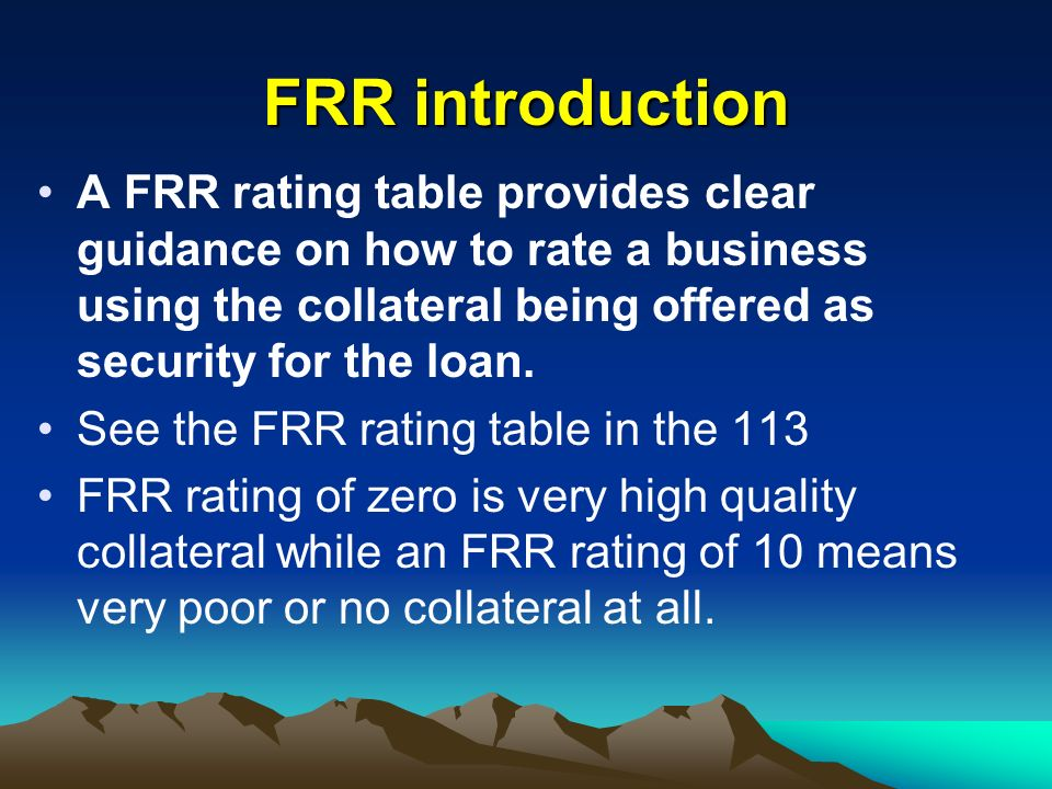 FRR introductionA FRR rating table provides clear guidance on how to rate a business using the collateral being offered as security for the loan.