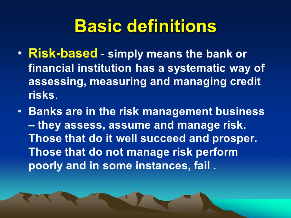 Basic definitionsRisk-based - simply means the bank or financial institution has a systematic way of assessing, measuring and managing credit risks.