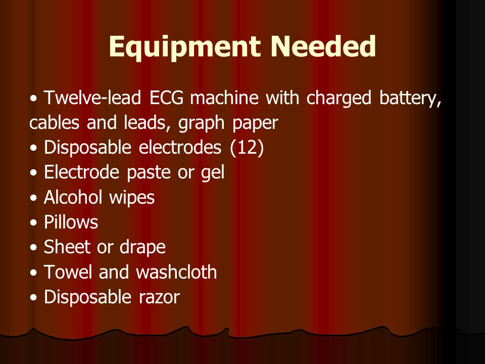 Equipment Needed • Twelve-lead ECG machine with charged battery,