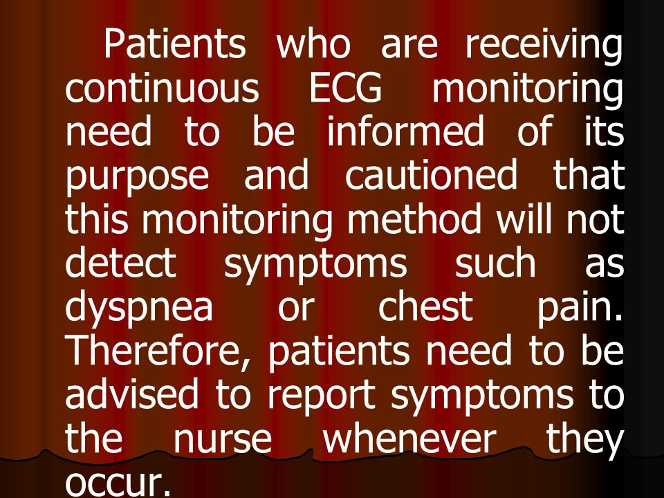 Patients who are receiving continuous ECG monitoring need to be informed of its purpose and cautioned that this monitoring method will not detect symptoms such as dyspnea or chest pain.