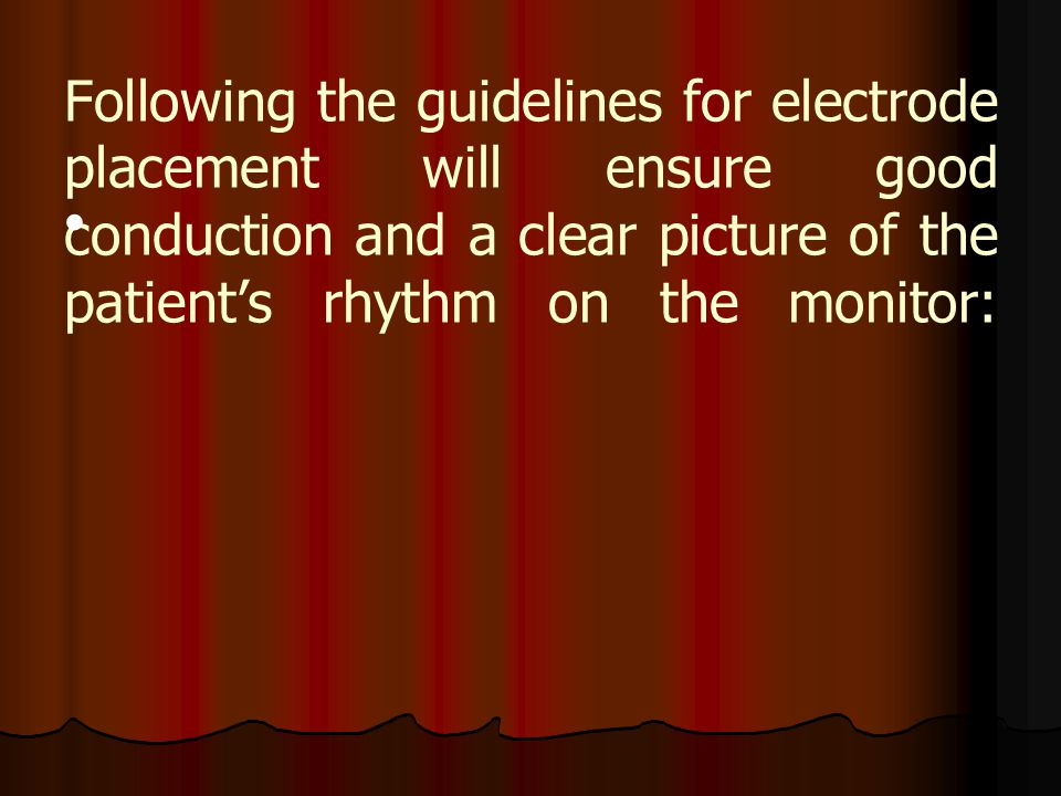 Following the guidelines for electrode placement will ensure good conduction and a clear picture of the patient's rhythm on the monitor: