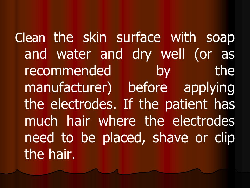Clean the skin surface with soap and water and dry well (or as recommended by the manufacturer) before applying the electrodes.