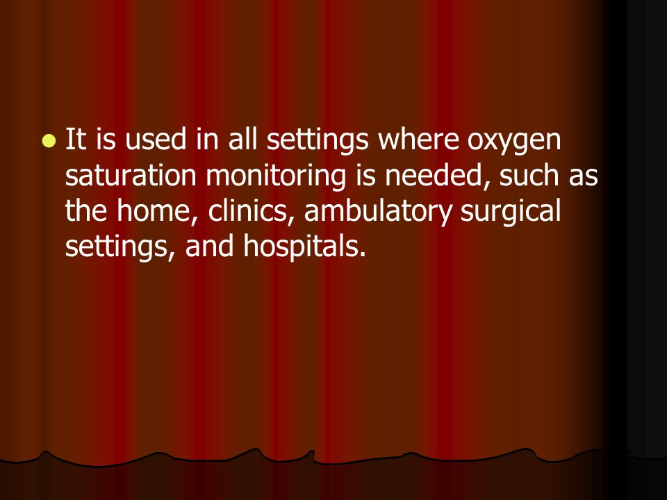 It is used in all settings where oxygen saturation monitoring is needed, such as the home, clinics, ambulatory surgical settings, and hospitals.
