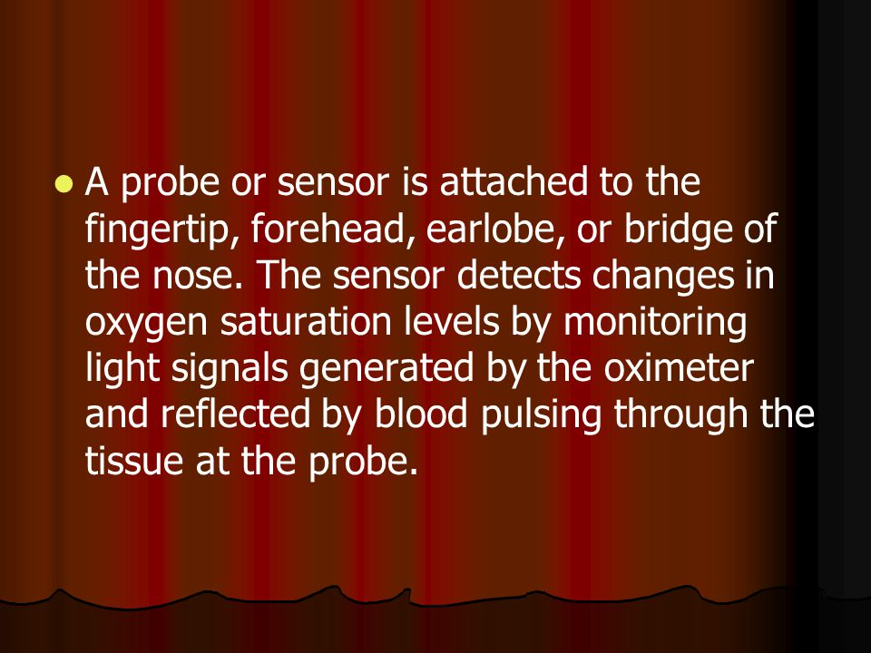 A probe or sensor is attached to the fingertip, forehead, earlobe, or bridge of the nose.