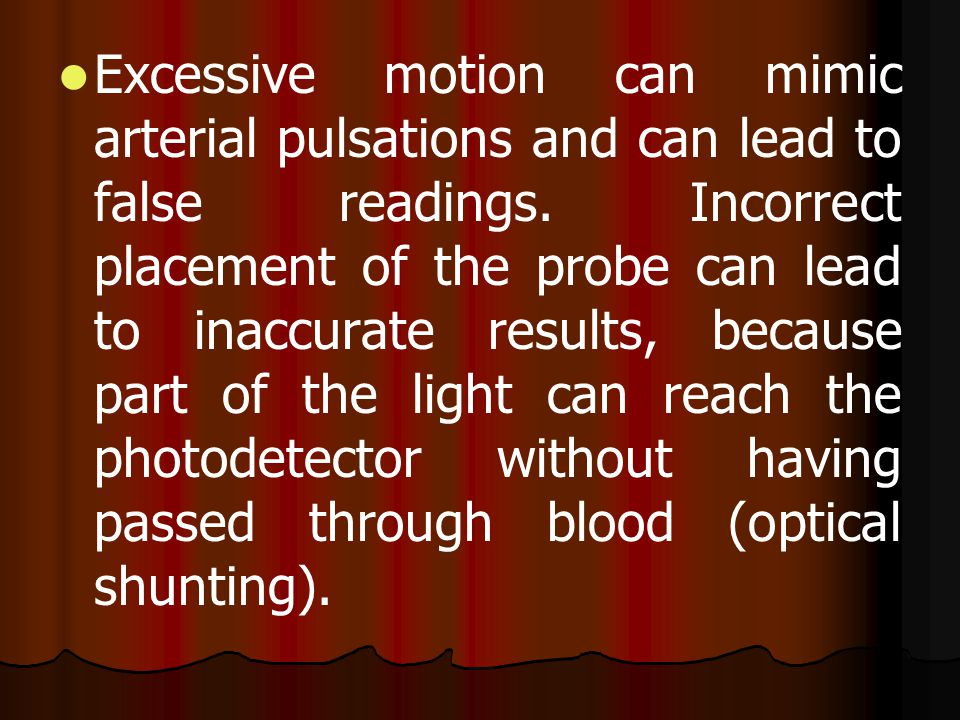 Excessive motion can mimic arterial pulsations and can lead to false readings.