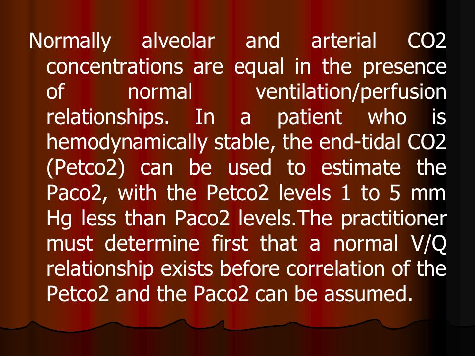 Normally alveolar and arterial CO2 concentrations are equal in the presence of normal ventilation/perfusion relationships.
