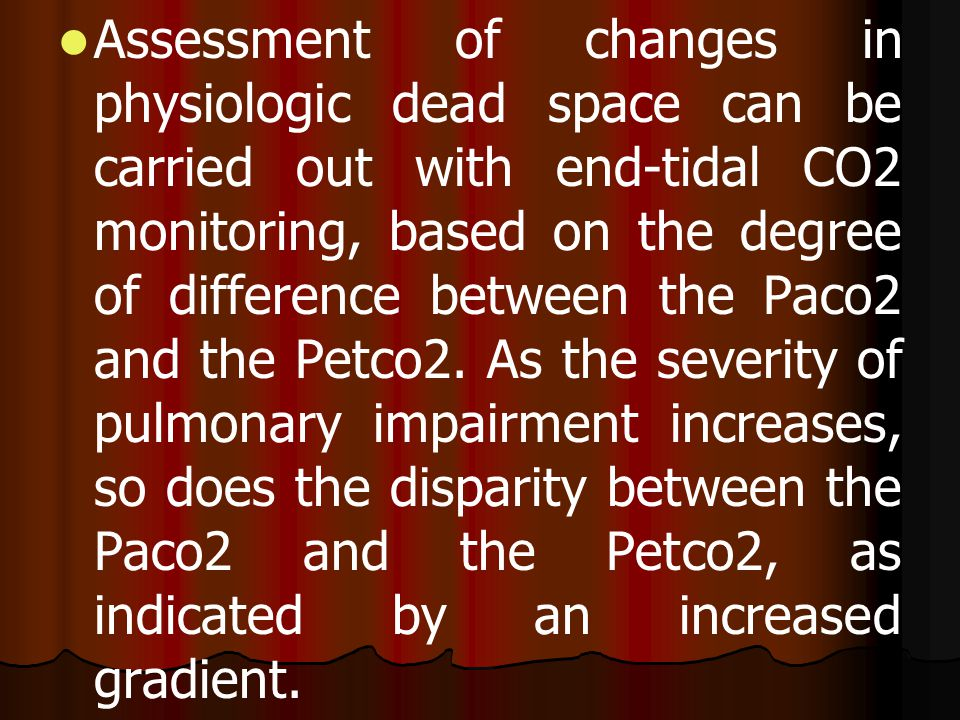 Assessment of changes in physiologic dead space can be carried out with end-tidal CO2 monitoring, based on the degree of difference between the Paco2 and the Petco2.
