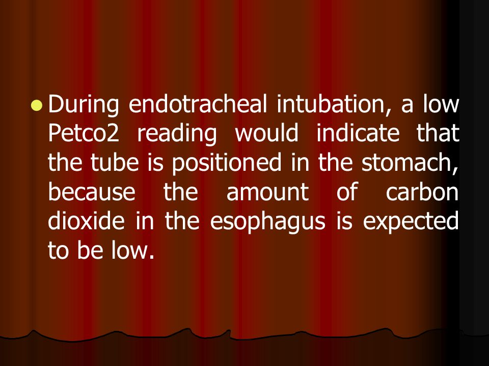During endotracheal intubation, a low Petco2 reading would indicate that the tube is positioned in the stomach, because the amount of carbon dioxide in the esophagus is expected to be low.
