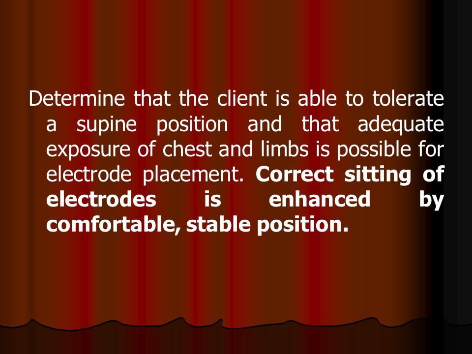 Determine that the client is able to tolerate a supine position and that adequate exposure of chest and limbs is possible for electrode placement.