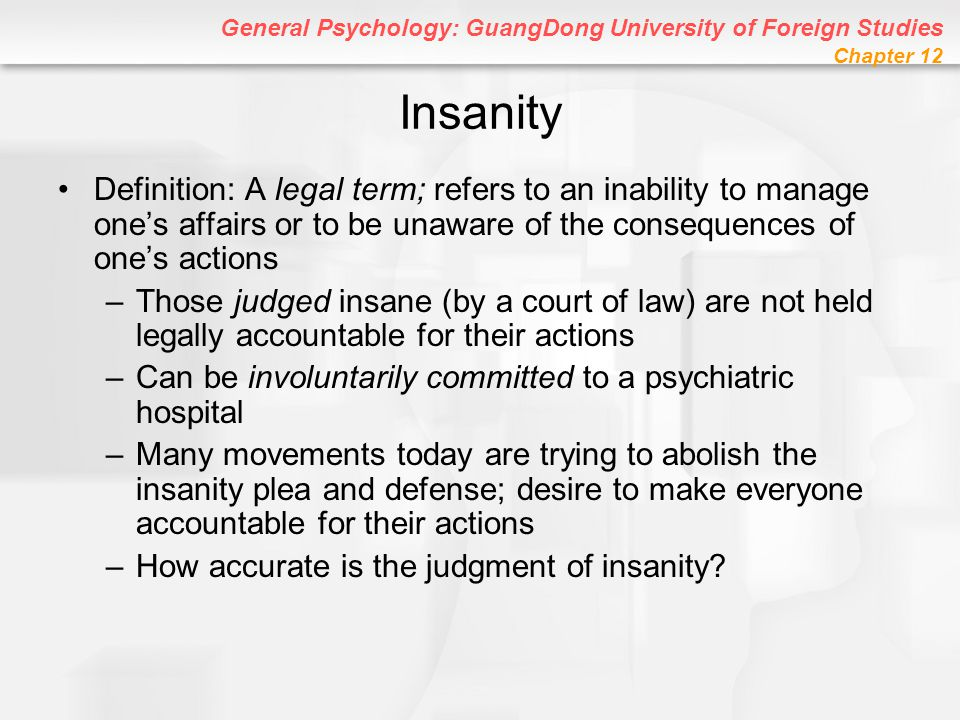 Insanity Definition: A legal term; refers to an inability to manage one's affairs or to be unaware of the consequences of one's actions.