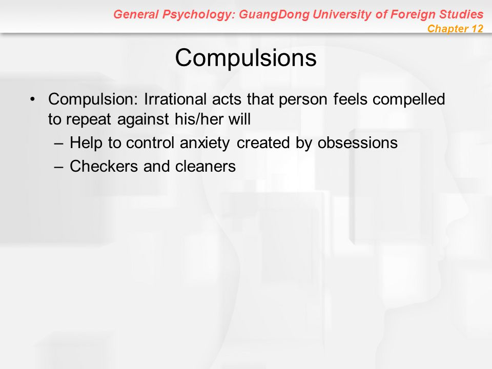 Compulsions Compulsion: Irrational acts that person feels compelled to repeat against his/her will.