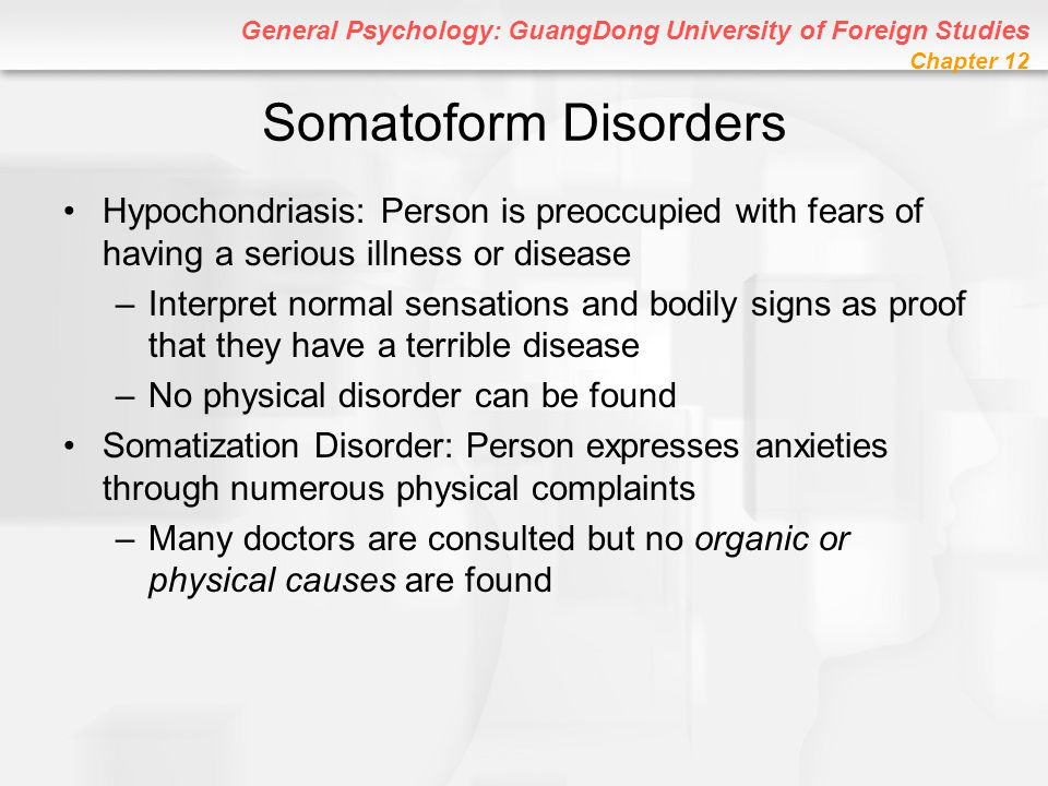 Somatoform Disorders Hypochondriasis: Person is preoccupied with fears of having a serious illness or disease.
