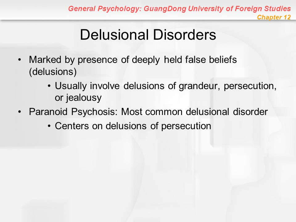 Delusional Disorders Marked by presence of deeply held false beliefs (delusions) Usually involve delusions of grandeur, persecution, or jealousy.