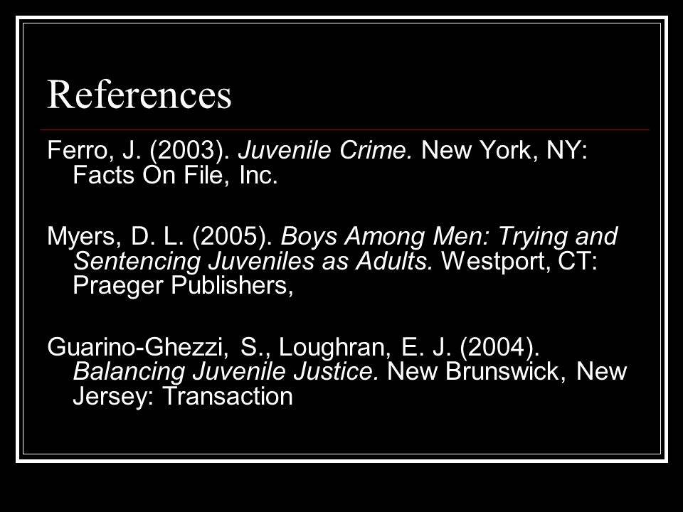 References Ferro, J. (2003). Juvenile Crime. New York, NY: Facts On File, Inc.