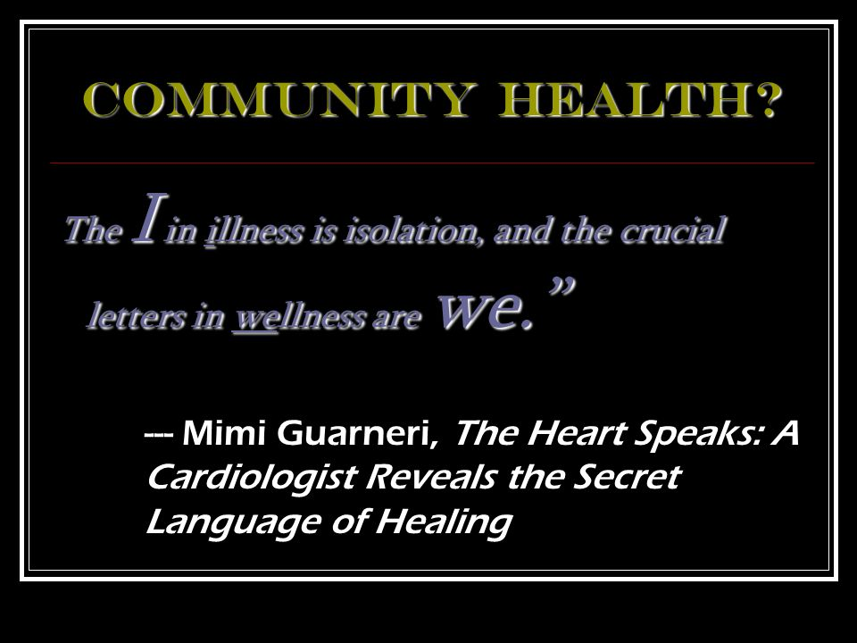 Community Health The I in illness is isolation, and the crucial letters in wellness are we.