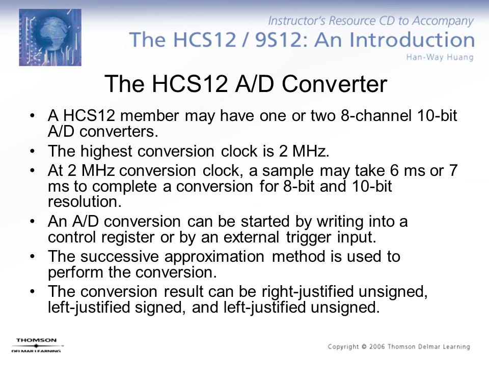 The HCS12 A/D Converter A HCS12 member may have one or two 8-channel 10-bit A/D converters. The highest conversion clock is 2 MHz.