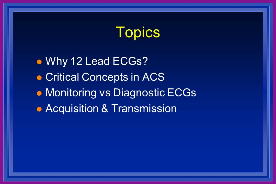 Topics Why 12 Lead ECGs Critical Concepts in ACS