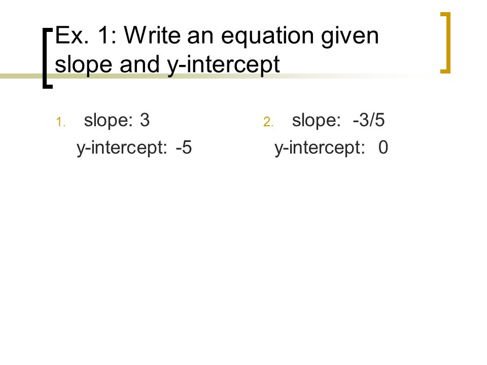 Ex. 1: Write an equation given slope and y-intercept
