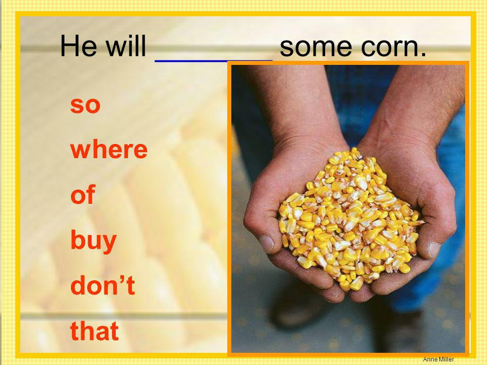 He will _______ some corn.