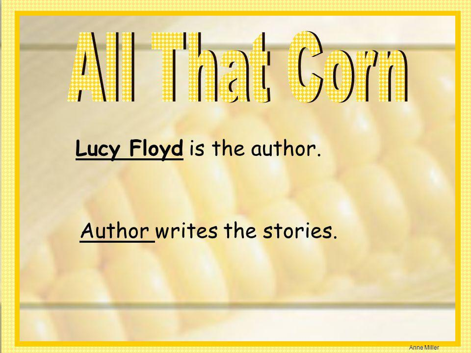 All That Corn Lucy Floyd is the author. Author writes the stories.