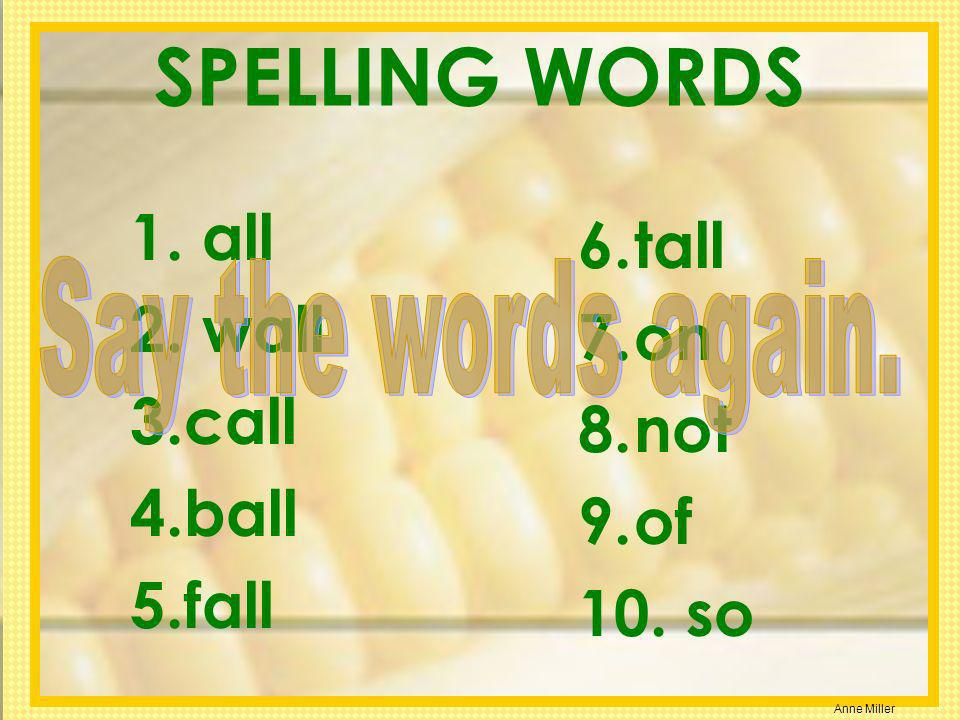 SPELLING WORDS all tall wall on call not ball of fall so