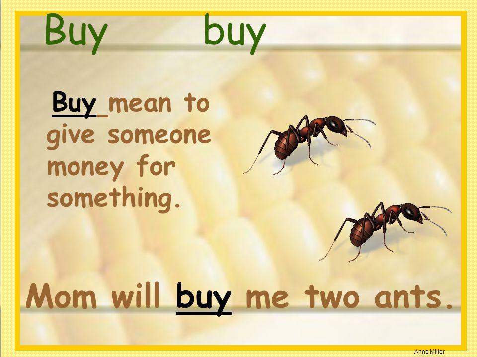 Buy buy Mom will buy me two ants.