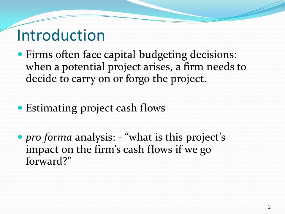 Introduction Firms often face capital budgeting decisions: when a potential project arises, a firm needs to decide to carry on or forgo the project.