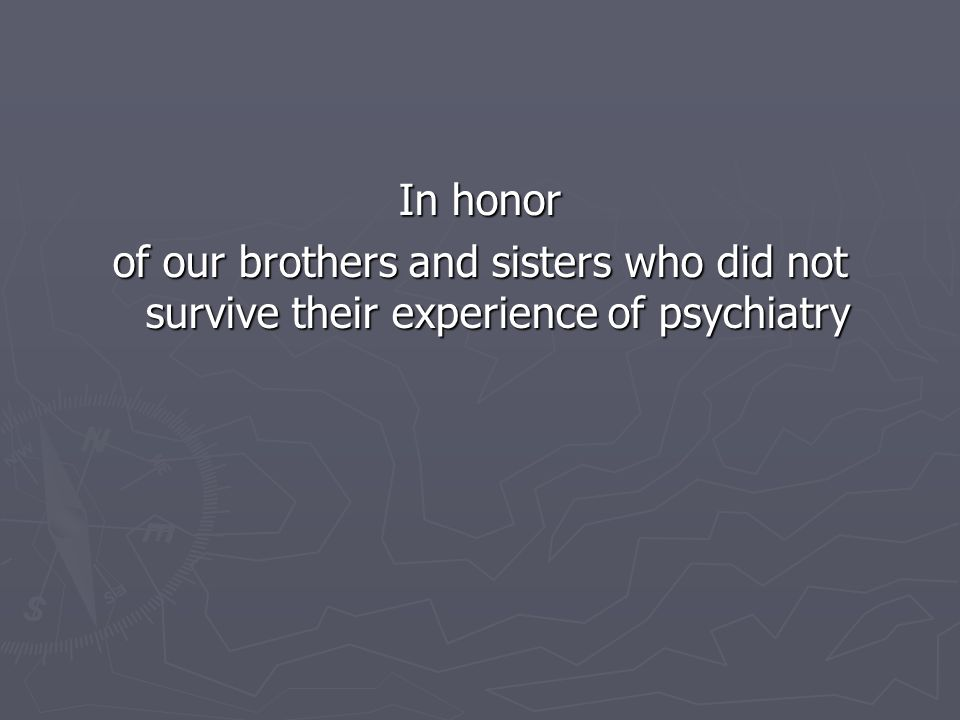 In honor of our brothers and sisters who did not survive their experience of psychiatry
