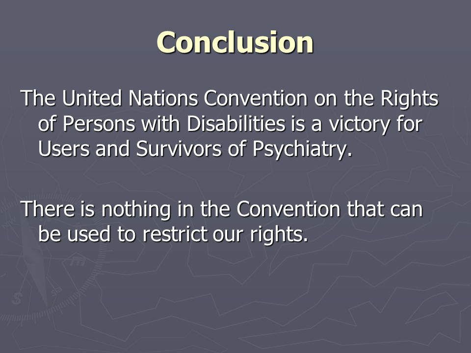 Conclusion The United Nations Convention on the Rights of Persons with Disabilities is a victory for Users and Survivors of Psychiatry.