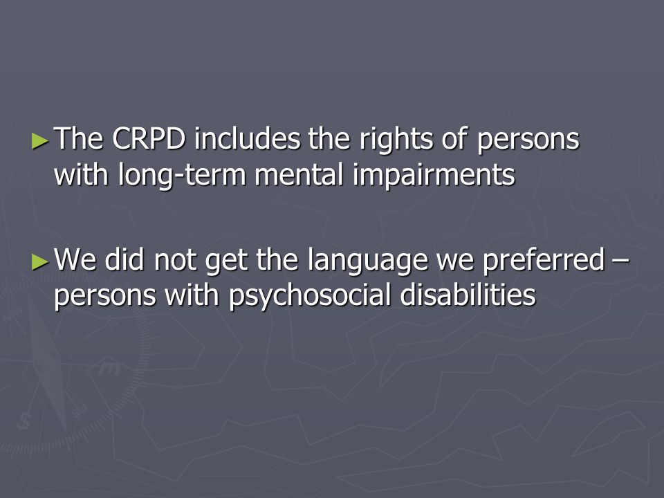 The CRPD includes the rights of persons with long-term mental impairments