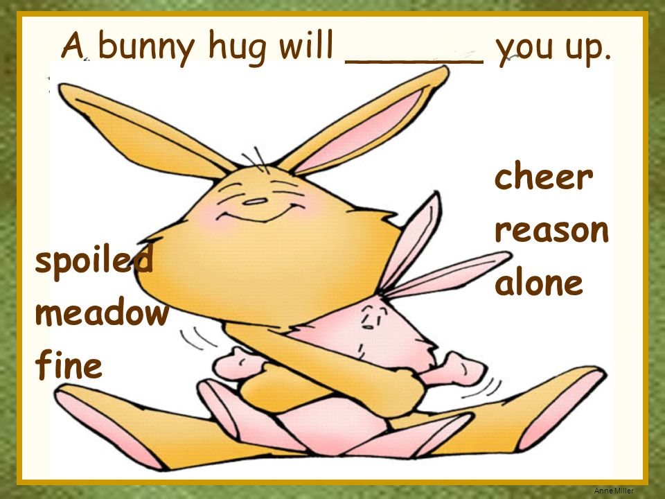 A bunny hug will ______ you up.
