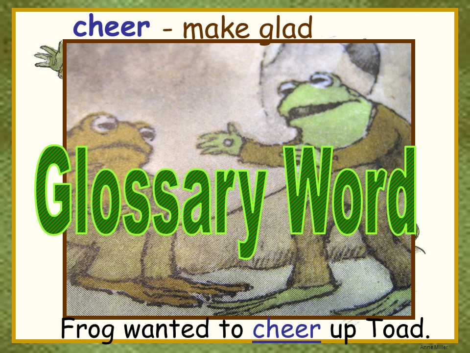 cheer - make glad Glossary Word Frog wanted to cheer up Toad.