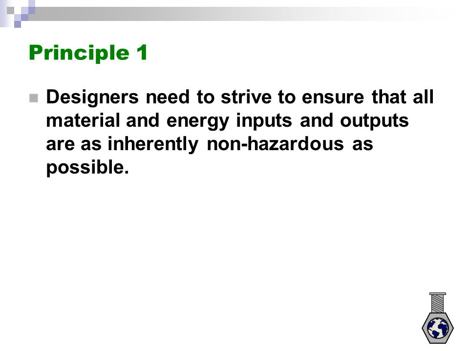 Principle 1 Designers need to strive to ensure that all material and energy inputs and outputs are as inherently non-hazardous as possible.