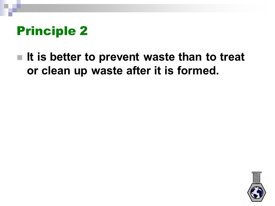 Principle 2 It is better to prevent waste than to treat or clean up waste after it is formed.