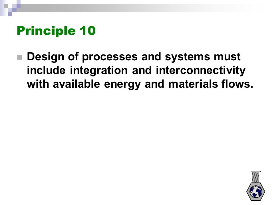 Principle 10 Design of processes and systems must include integration and interconnectivity with available energy and materials flows.