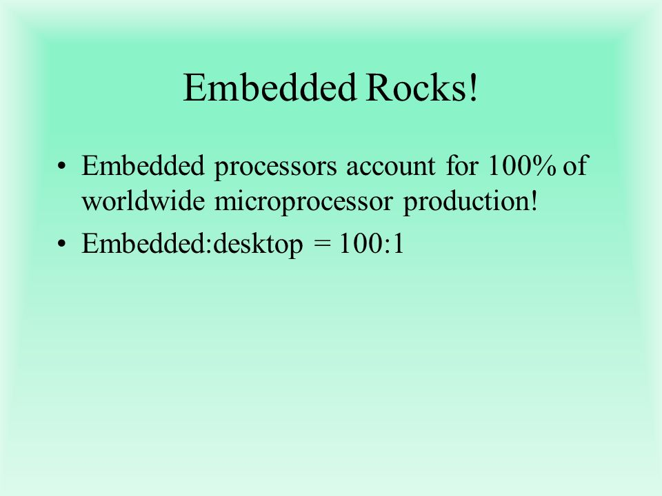 Embedded Rocks. Embedded processors account for 100% of worldwide microprocessor production.