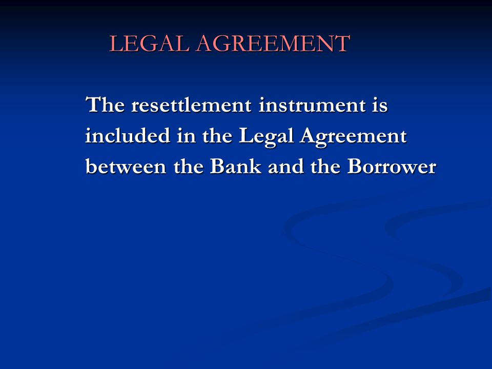 LEGAL AGREEMENT The resettlement instrument is included in the Legal Agreement between the Bank and the Borrower.
