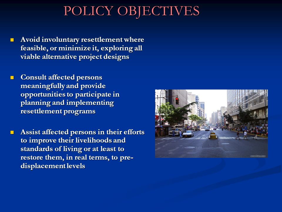 POLICY OBJECTIVES Avoid involuntary resettlement where feasible, or minimize it, exploring all viable alternative project designs.