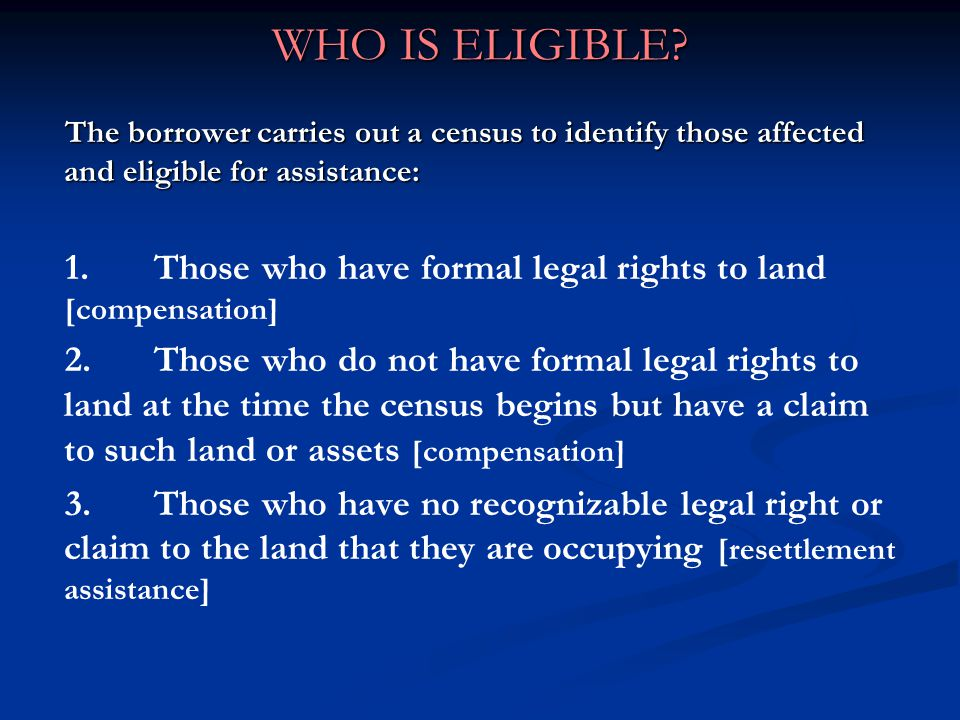 WHO IS ELIGIBLE The borrower carries out a census to identify those affected and eligible for assistance: