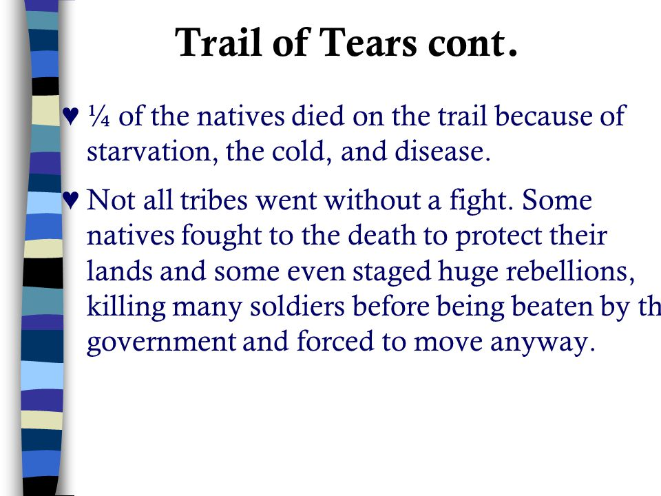 Trail of Tears cont. ♥ ¼ of the natives died on the trail because of starvation, the cold, and disease.
