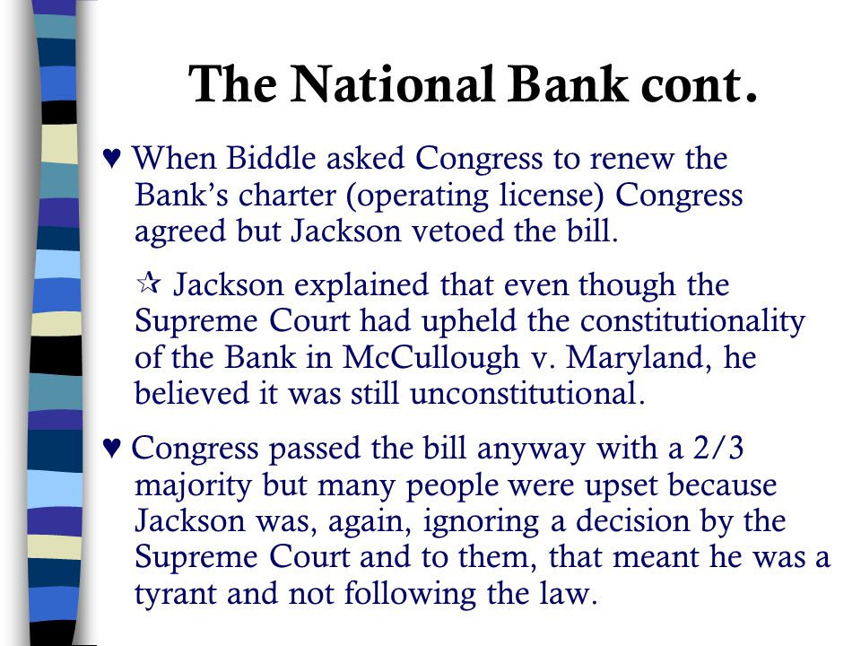 The National Bank cont. ♥ When Biddle asked Congress to renew the Bank's charter (operating license) Congress agreed but Jackson vetoed the bill.