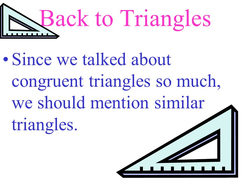 Back to Triangles Since we talked about congruent triangles so much, we should mention similar triangles.