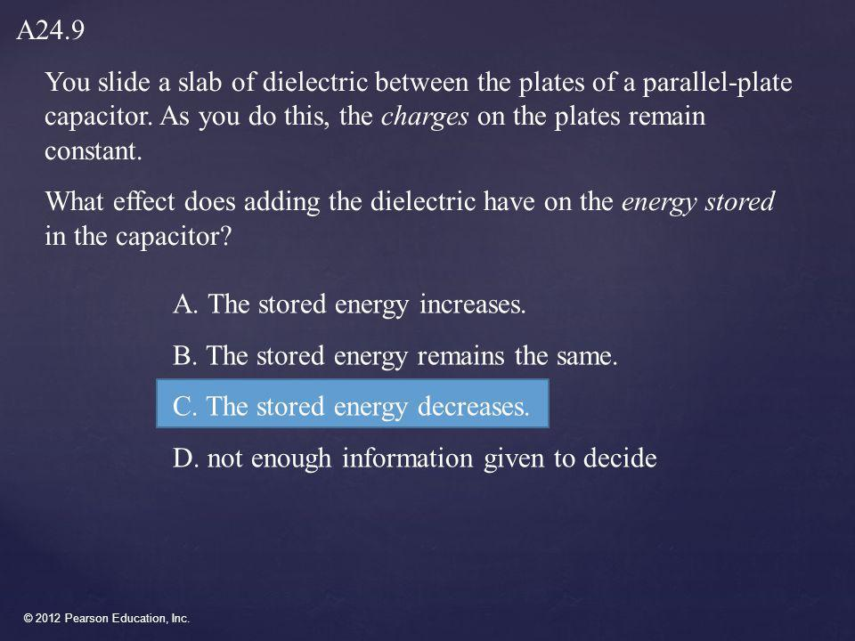 A24.9 You slide a slab of dielectric between the plates of a parallel-plate capacitor. As you do this, the charges on the plates remain constant.