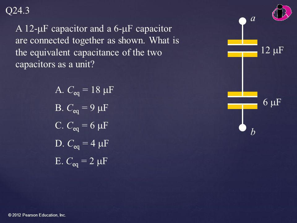 Q24.3 a. A 12-mF capacitor and a 6-mF capacitor are connected together as shown. What is the equivalent capacitance of the two capacitors as a unit
