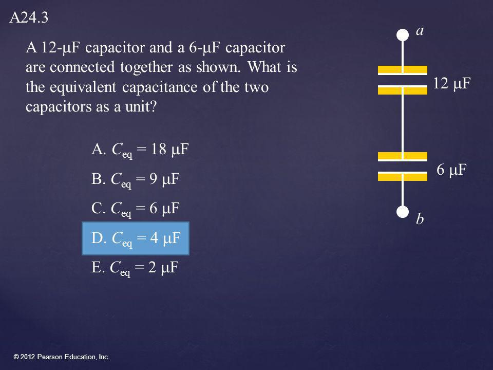 A24.3 a. A 12-mF capacitor and a 6-mF capacitor are connected together as shown. What is the equivalent capacitance of the two capacitors as a unit