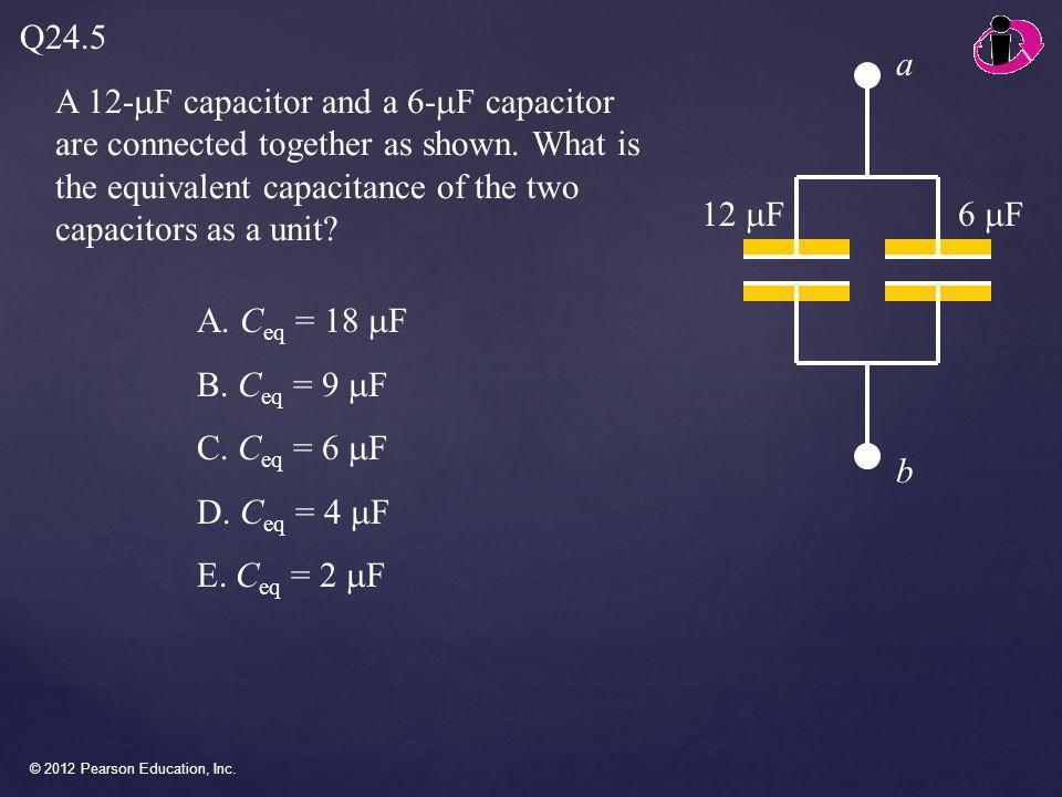 Q24.5 a. A 12-mF capacitor and a 6-mF capacitor are connected together as shown. What is the equivalent capacitance of the two capacitors as a unit