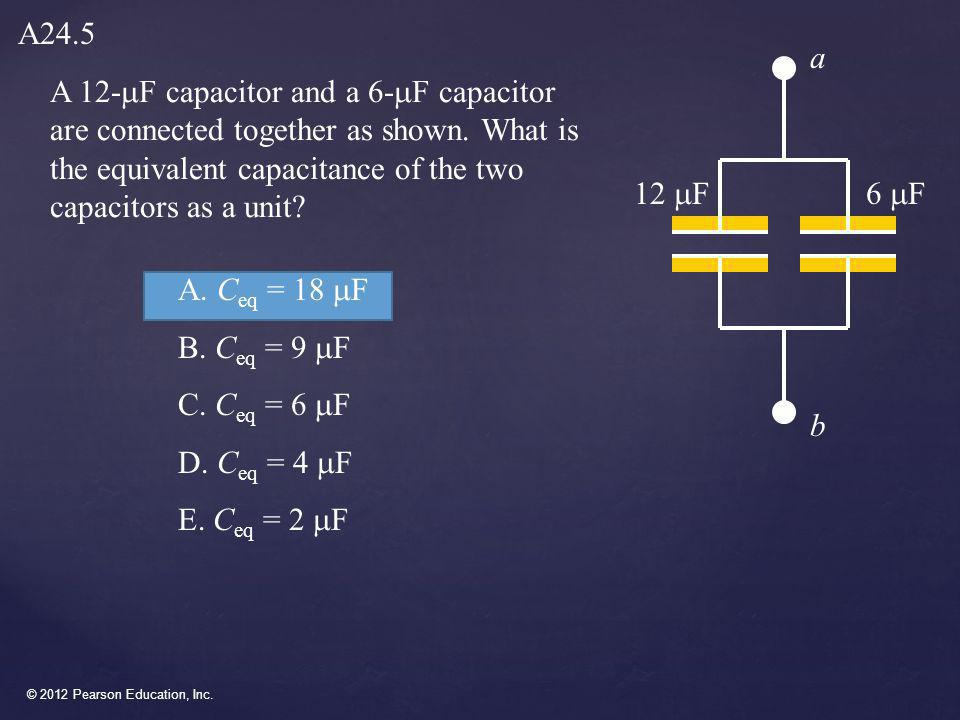 A24.5 a. A 12-mF capacitor and a 6-mF capacitor are connected together as shown. What is the equivalent capacitance of the two capacitors as a unit